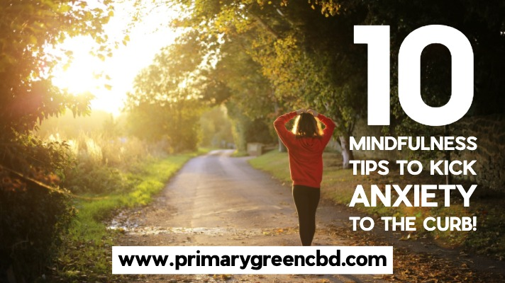Ten Mindfulness Tips To Kick Anxiety To The Curb!